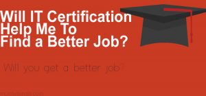 Will IT Certification Help Me To Find a Better Job?